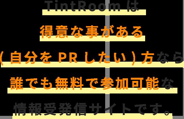TintRoomは 得意な事がある (自分をPRしたい)方なら 誰でも無料で参加可能な 情報受発信サイトです。